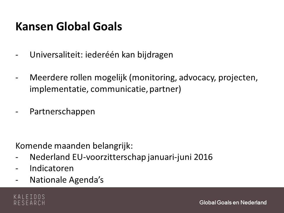 Global Goals en Nederland Kansen Global Goals -Universaliteit: iederéén kan bijdragen -Meerdere rollen mogelijk (monitoring, advocacy, projecten, implementatie, communicatie, partner) -Partnerschappen Komende maanden belangrijk: -Nederland EU-voorzitterschap januari-juni 2016 -Indicatoren -Nationale Agenda's