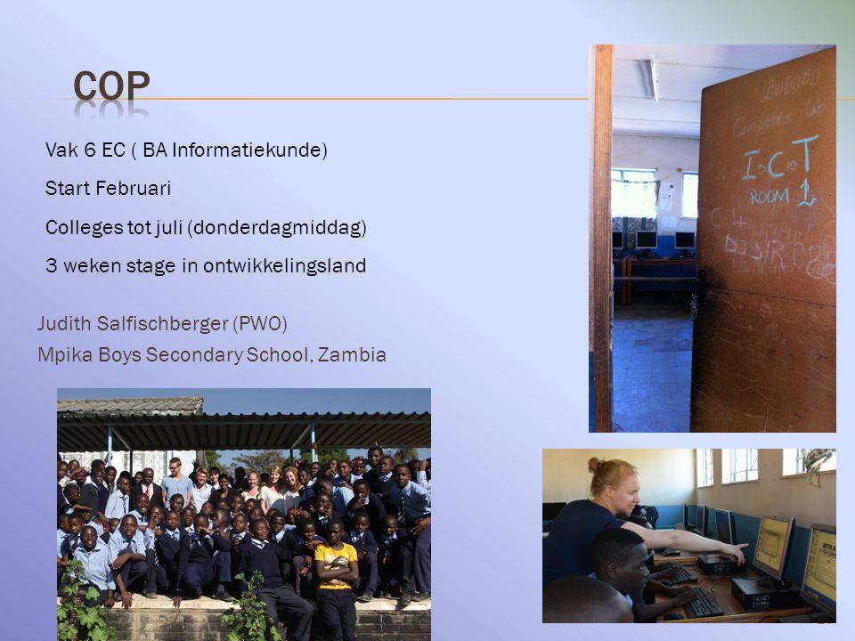 24 Judith Salfischberger (PWO) Mpika Boys Secondary School, Zambia Vak 6 EC ( BA Informatiekunde) Start Februari Colleges tot juli (donderdagmiddag) 3 weken stage in ontwikkelingsland