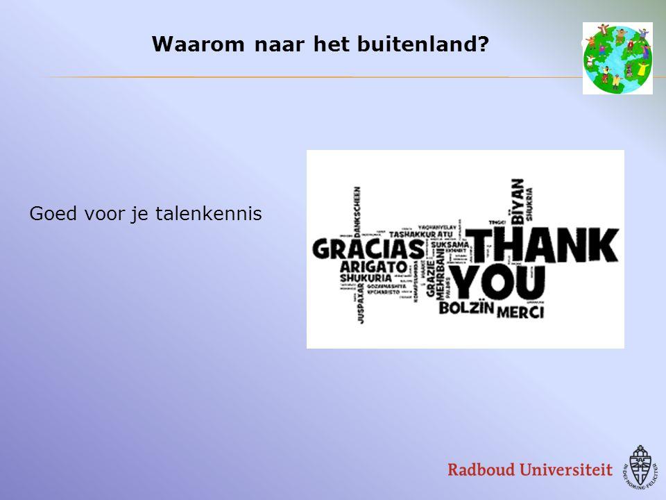  Website RU-International Office SW http://www.ru.nl/ioss http://www.ru.nl/ioss  Erasmus/Europa (procedure, application/learning agreement): Patrick Beckers, IOSS 2e verdieping (alleen op afspraak, via de balie van het OSP)  Overige financiering/programma's: Thea Bekkers, t.bekkers@socsci.ru.nl, A.03.23 t.bekkers@socsci.ru.nl Allereerst contact opnemen met Susanne van Helden