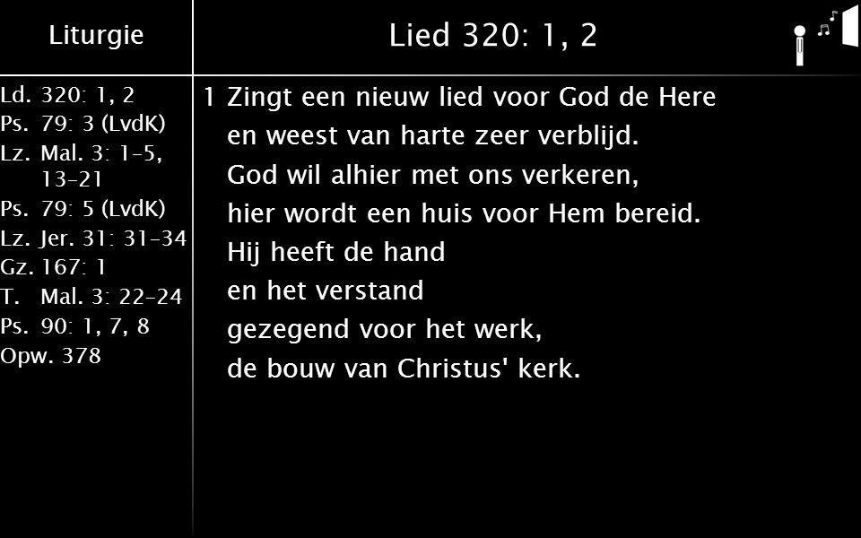 Liturgie Ld.320: 1, 2 Ps.79: 3 (LvdK) Lz.Mal. 3: 1–5, 13–21 Ps.79: 5 (LvdK) Lz.Jer. 31: 31–34 Gz.167: 1 T.Mal. 3: 22–24 Ps.90: 1, 7, 8 Opw.378 Lied 32