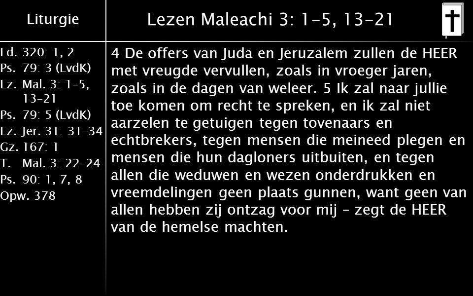 Liturgie Ld.320: 1, 2 Ps.79: 3 (LvdK) Lz.Mal. 3: 1–5, 13–21 Ps.79: 5 (LvdK) Lz.Jer. 31: 31–34 Gz.167: 1 T.Mal. 3: 22–24 Ps.90: 1, 7, 8 Opw.378 Lezen M