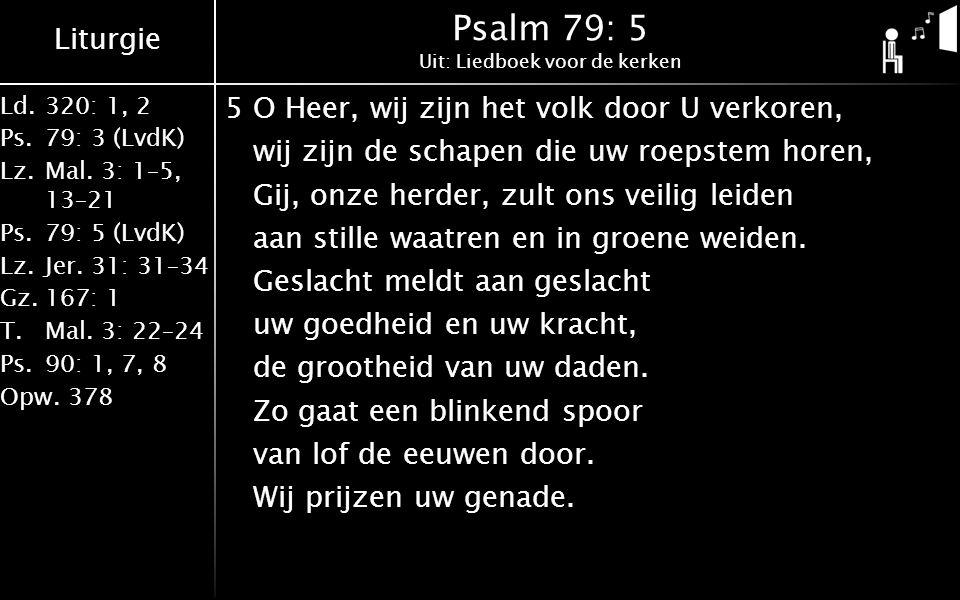 Liturgie Ld.320: 1, 2 Ps.79: 3 (LvdK) Lz.Mal. 3: 1–5, 13–21 Ps.79: 5 (LvdK) Lz.Jer. 31: 31–34 Gz.167: 1 T.Mal. 3: 22–24 Ps.90: 1, 7, 8 Opw.378 Psalm 7