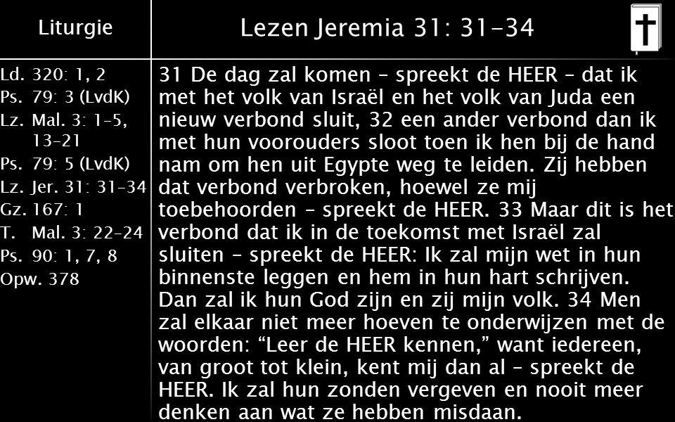 Liturgie Ld.320: 1, 2 Ps.79: 3 (LvdK) Lz.Mal. 3: 1–5, 13–21 Ps.79: 5 (LvdK) Lz.Jer. 31: 31–34 Gz.167: 1 T.Mal. 3: 22–24 Ps.90: 1, 7, 8 Opw.378 Lezen J