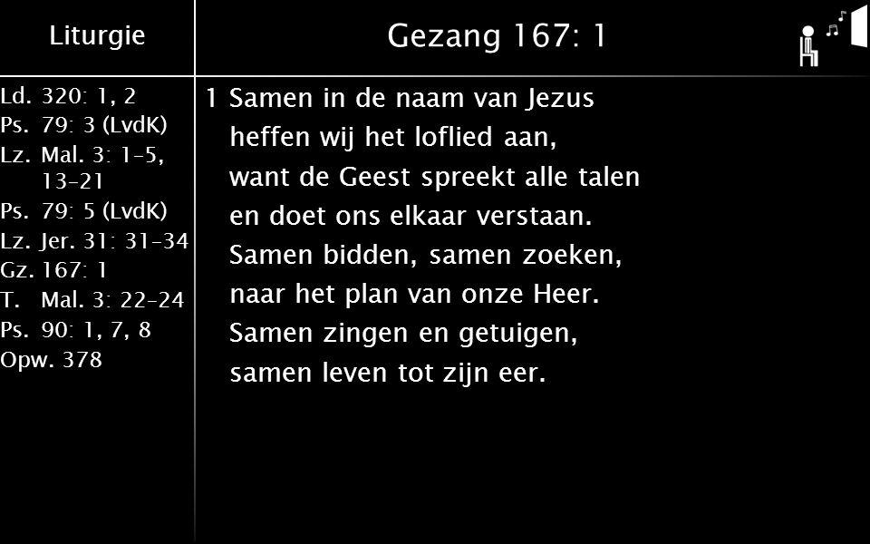 Liturgie Ld.320: 1, 2 Ps.79: 3 (LvdK) Lz.Mal. 3: 1–5, 13–21 Ps.79: 5 (LvdK) Lz.Jer. 31: 31–34 Gz.167: 1 T.Mal. 3: 22–24 Ps.90: 1, 7, 8 Opw.378 Gezang