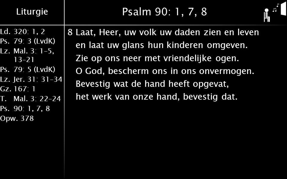 Liturgie Ld.320: 1, 2 Ps.79: 3 (LvdK) Lz.Mal. 3: 1–5, 13–21 Ps.79: 5 (LvdK) Lz.Jer. 31: 31–34 Gz.167: 1 T.Mal. 3: 22–24 Ps.90: 1, 7, 8 Opw.378 Psalm 9