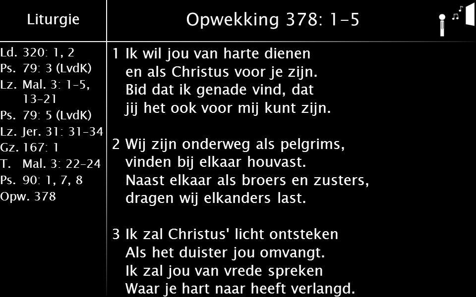 Liturgie Ld.320: 1, 2 Ps.79: 3 (LvdK) Lz.Mal. 3: 1–5, 13–21 Ps.79: 5 (LvdK) Lz.Jer. 31: 31–34 Gz.167: 1 T.Mal. 3: 22–24 Ps.90: 1, 7, 8 Opw.378 Opwekki