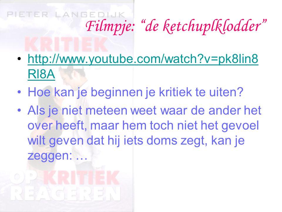 Filmpje: de ketchuplklodder http://www.youtube.com/watch v=pk8lin8 Rl8Ahttp://www.youtube.com/watch v=pk8lin8 Rl8A Hoe kan je beginnen je kritiek te uiten.