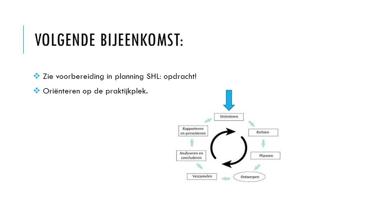 VOLGENDE BIJEENKOMST:  Zie voorbereiding in planning SHL: opdracht.