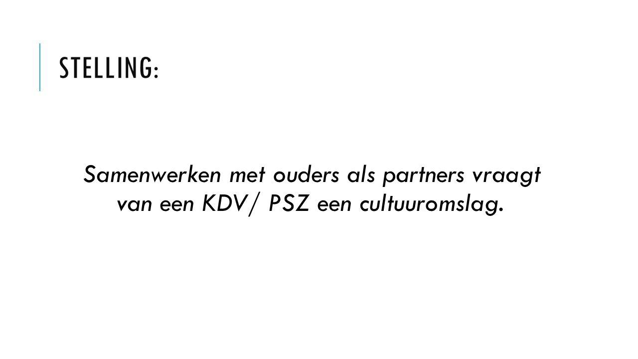 STELLING: Samenwerken met ouders als partners vraagt van een KDV/ PSZ een cultuuromslag.