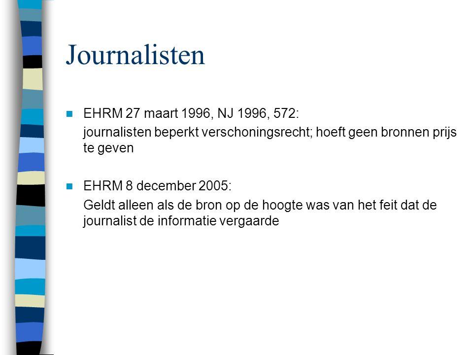 Journalisten EHRM 27 maart 1996, NJ 1996, 572: journalisten beperkt verschoningsrecht; hoeft geen bronnen prijs te geven EHRM 8 december 2005: Geldt alleen als de bron op de hoogte was van het feit dat de journalist de informatie vergaarde