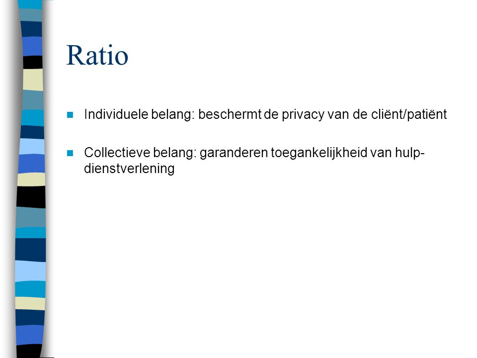 Ratio Individuele belang: beschermt de privacy van de cliënt/patiënt Collectieve belang: garanderen toegankelijkheid van hulp- dienstverlening