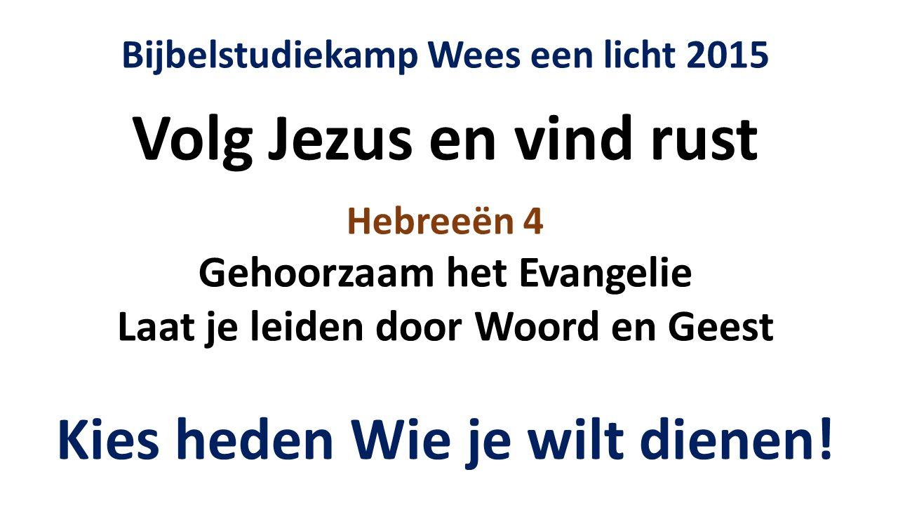 Bijbelstudiekamp Wees een licht 2015 Volg Jezus en vind rust Hebreeën 4 Gehoorzaam het Evangelie Laat je leiden door Woord en Geest Kies heden Wie je