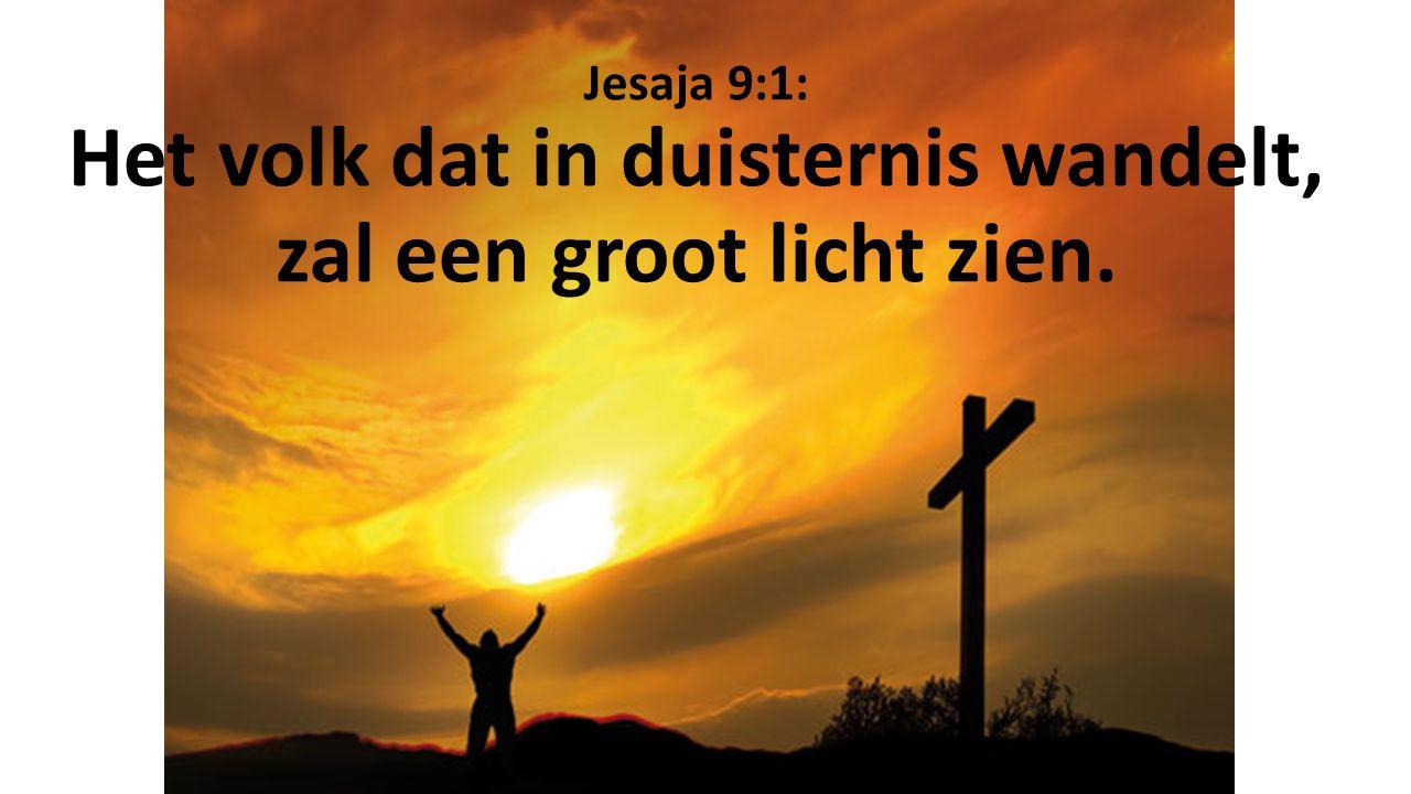 Jesaja 9:1: Het volk dat in duisternis wandelt, zal een groot licht zien.