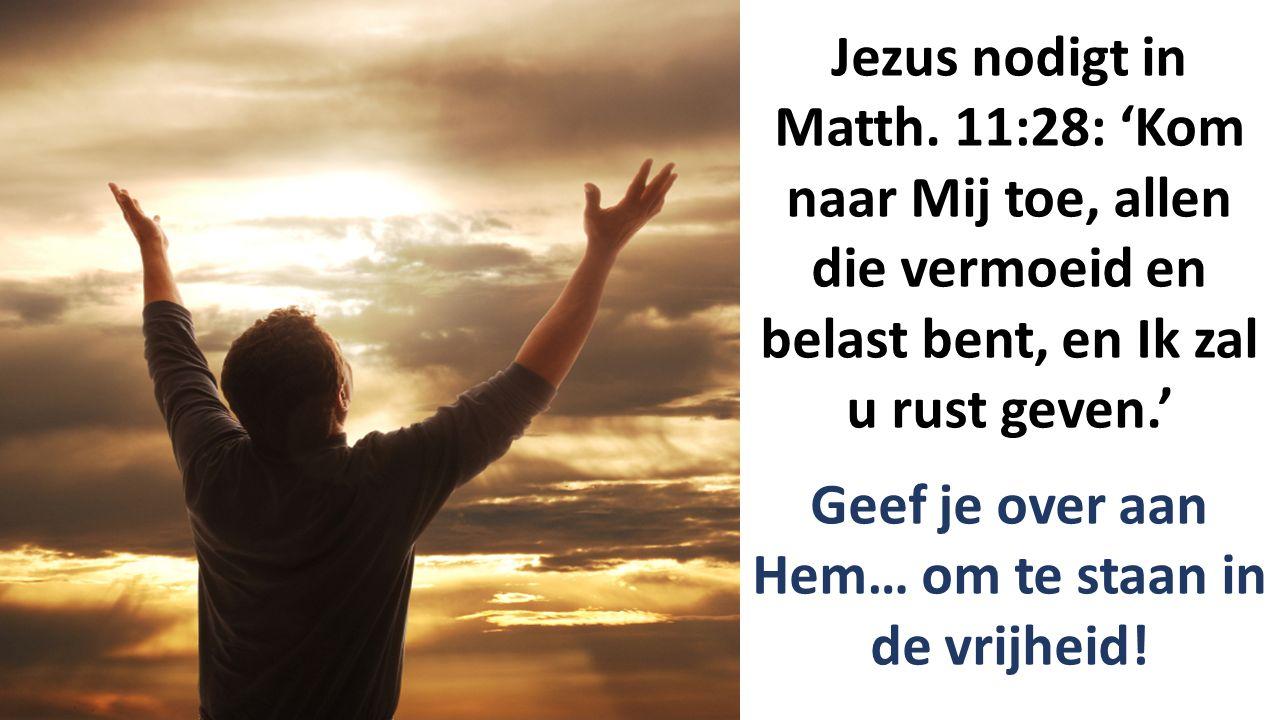 Jezus nodigt in Matth. 11:28: 'Kom naar Mij toe, allen die vermoeid en belast bent, en Ik zal u rust geven.' Geef je over aan Hem… om te staan in de v