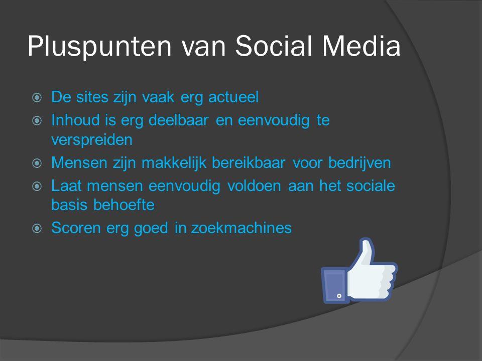 Pluspunten van Social Media  De sites zijn vaak erg actueel  Inhoud is erg deelbaar en eenvoudig te verspreiden  Mensen zijn makkelijk bereikbaar voor bedrijven  Laat mensen eenvoudig voldoen aan het sociale basis behoefte  Scoren erg goed in zoekmachines