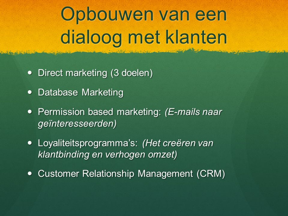 Opbouwen van een dialoog met klanten Direct marketing (3 doelen) Direct marketing (3 doelen) Database Marketing Database Marketing Permission based marketing: (E-mails naar geïnteresseerden) Permission based marketing: (E-mails naar geïnteresseerden) Loyaliteitsprogramma's: (Het creëren van klantbinding en verhogen omzet) Loyaliteitsprogramma's: (Het creëren van klantbinding en verhogen omzet) Customer Relationship Management (CRM) Customer Relationship Management (CRM)
