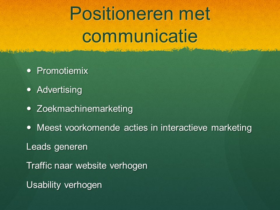Positioneren met communicatie Promotiemix Promotiemix Advertising Advertising Zoekmachinemarketing Zoekmachinemarketing Meest voorkomende acties in interactieve marketing Meest voorkomende acties in interactieve marketing Leads generen Traffic naar website verhogen Usability verhogen
