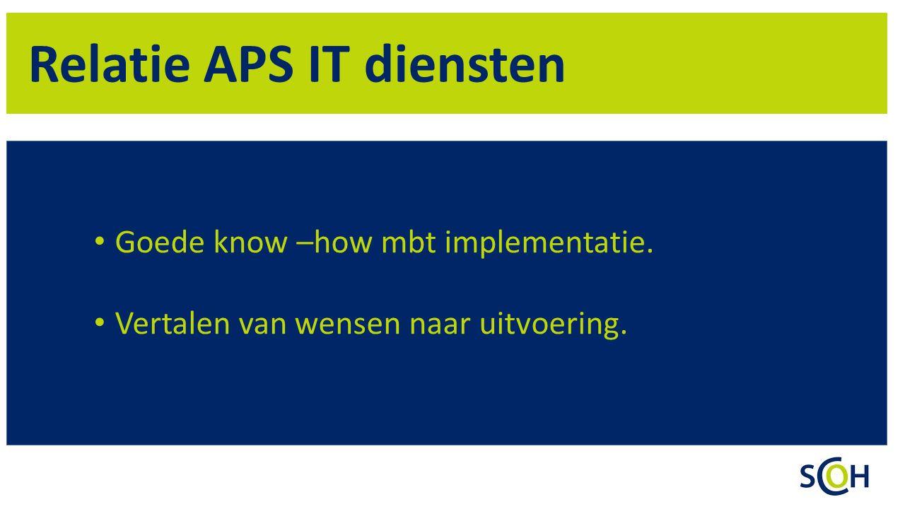 Relatie APS IT diensten Goede know –how mbt implementatie. Vertalen van wensen naar uitvoering.