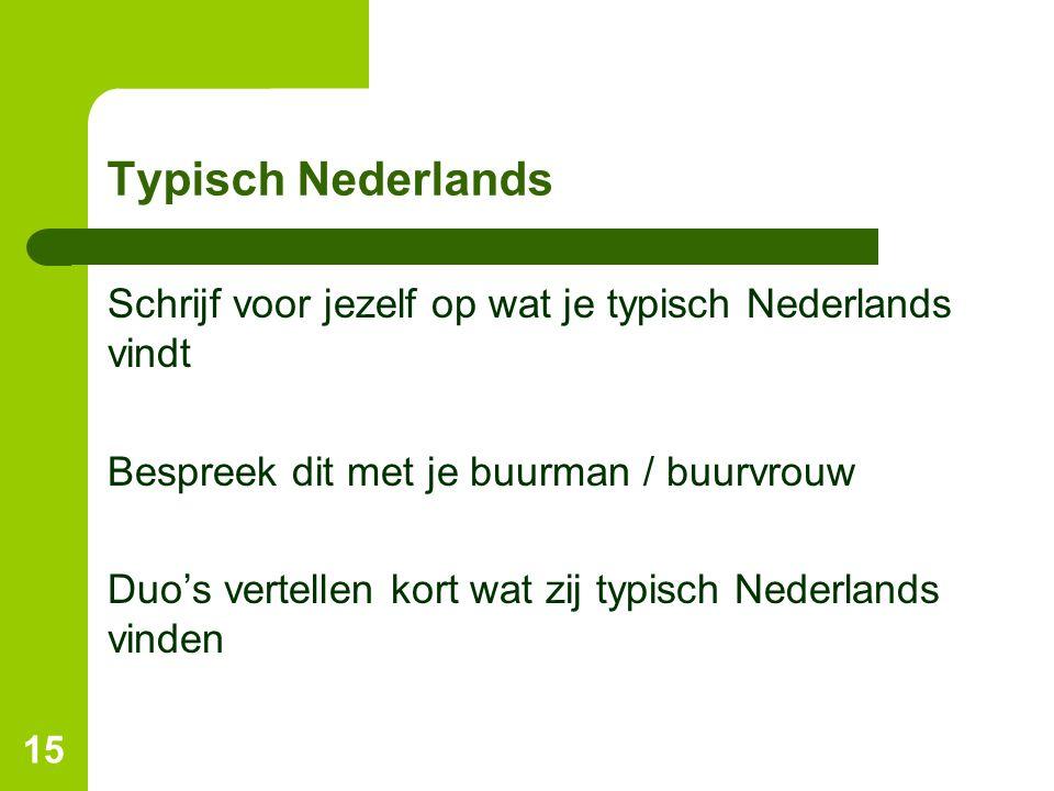 Typisch Nederlands Schrijf voor jezelf op wat je typisch Nederlands vindt Bespreek dit met je buurman / buurvrouw Duo's vertellen kort wat zij typisch Nederlands vinden 15