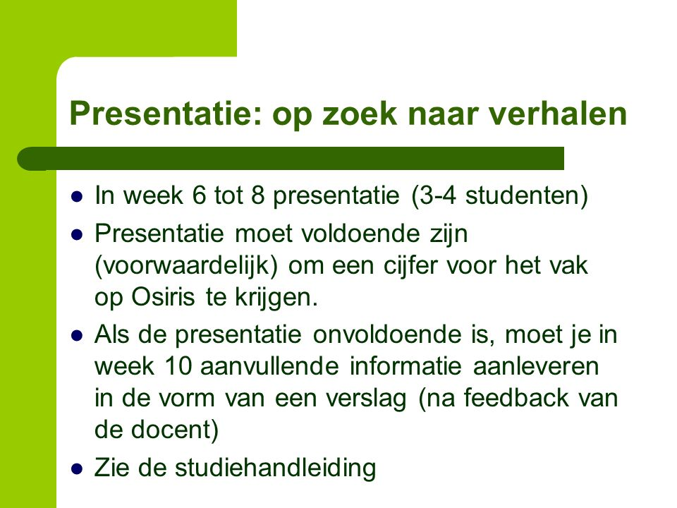 Presentatie: op zoek naar verhalen ●In week 6 tot 8 presentatie (3-4 studenten) ●Presentatie moet voldoende zijn (voorwaardelijk) om een cijfer voor het vak op Osiris te krijgen.
