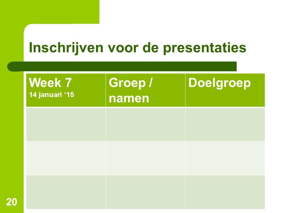 Inschrijven voor de presentaties Week 7 14 januari '15 Groep / namen Doelgroep 20