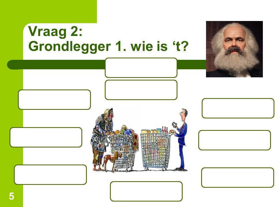 Vraag 2: Grondlegger 1. wie is 't 5
