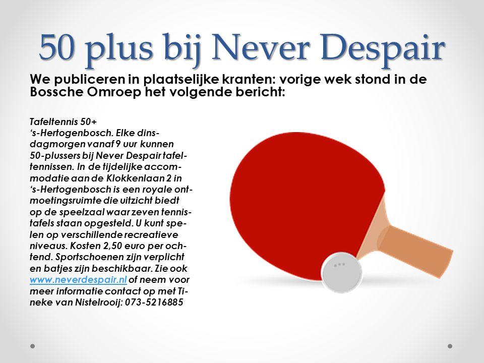 50 plus bij Never Despair We publiceren in plaatselijke kranten: vorige wek stond in de Bossche Omroep het volgende bericht: Tafeltennis 50+ 's-Hertog