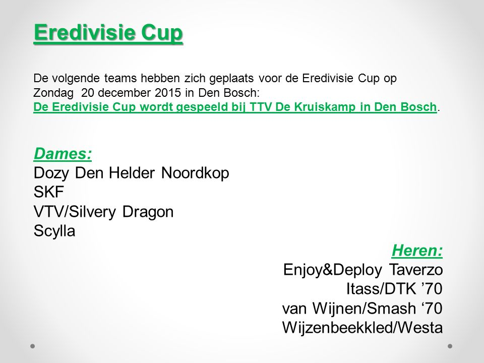 Eredivisie Cup De volgende teams hebben zich geplaats voor de Eredivisie Cup op Zondag 20 december 2015 in Den Bosch: De Eredivisie Cup wordt gespeeld