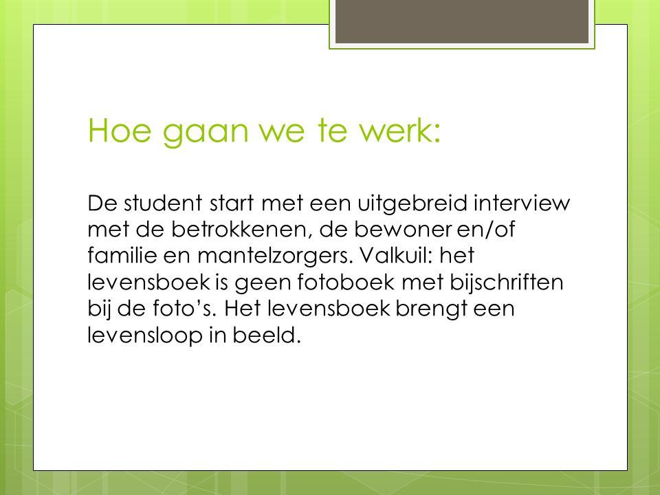 Hoe gaan we te werk: De student start met een uitgebreid interview met de betrokkenen, de bewoner en/of familie en mantelzorgers. Valkuil: het levensb