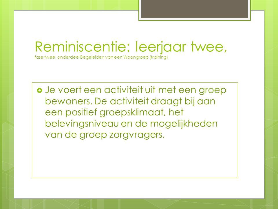 Reminiscentie: leerjaar twee, fase twee, onderdeel Begeleiden van een Woongroep (training)  Je voert een activiteit uit met een groep bewoners. De ac