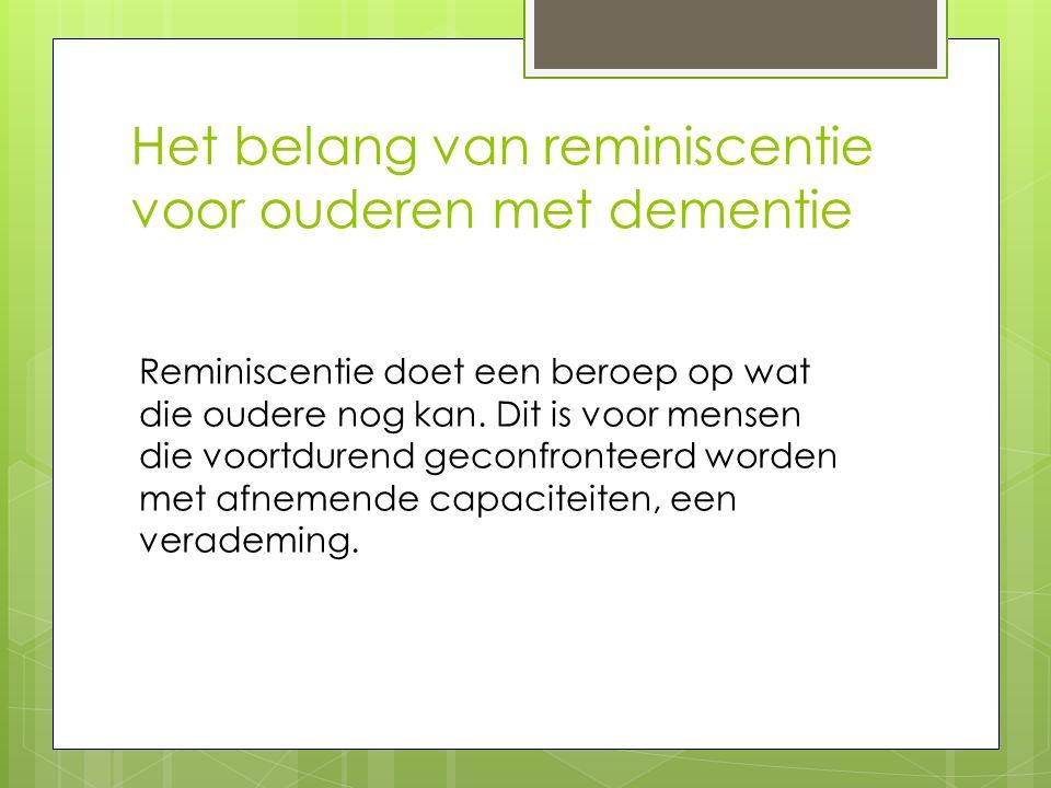 Het belang van reminiscentie voor ouderen met dementie Reminiscentie doet een beroep op wat die oudere nog kan. Dit is voor mensen die voortdurend gec
