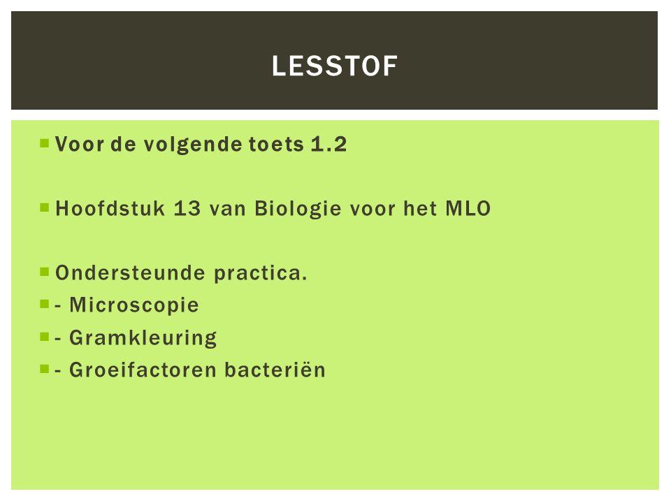  Voor de volgende toets 1.2  Hoofdstuk 13 van Biologie voor het MLO  Ondersteunde practica.  - Microscopie  - Gramkleuring  - Groeifactoren bact