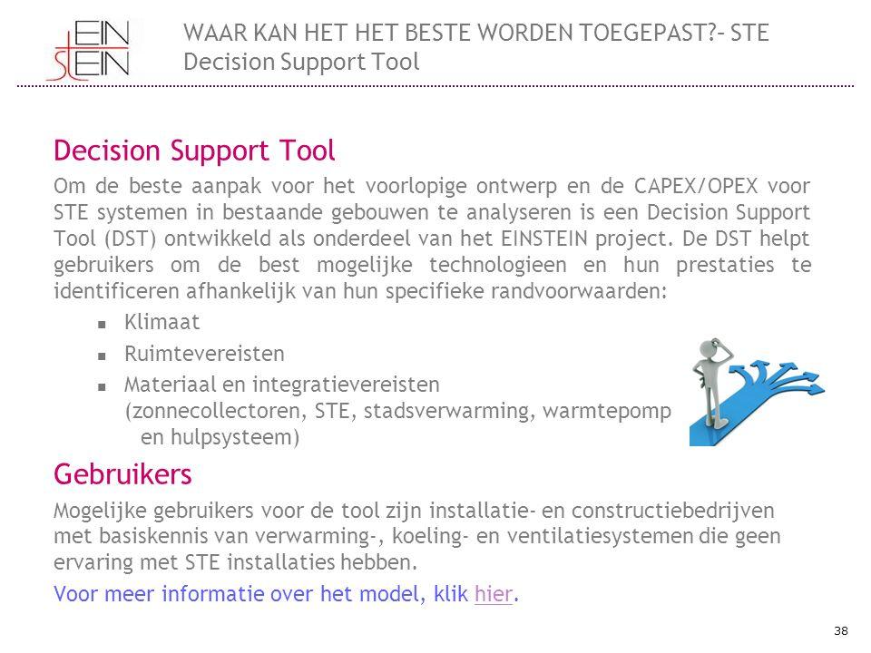 Decision Support Tool Om de beste aanpak voor het voorlopige ontwerp en de CAPEX/OPEX voor STE systemen in bestaande gebouwen te analyseren is een Decision Support Tool (DST) ontwikkeld als onderdeel van het EINSTEIN project.