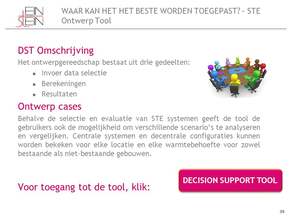 DST Omschrijving Het ontwerpgereedschap bestaat uit drie gedeelten: Invoer data selectie Berekeningen Resultaten Ontwerp cases Behalve de selectie en evaluatie van STE systemen geeft de tool de gebruikers ook de mogelijkheid om verschillende scenario's te analyseren en vergelijken.