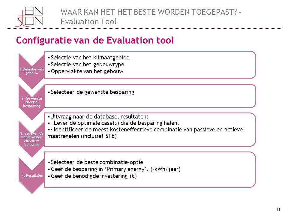 41 WAAR KAN HET HET BESTE WORDEN TOEGEPAST? – Evaluation Tool Configuratie van de Evaluation tool 1.Definitie van gebouw Selectie van het klimaatgebie