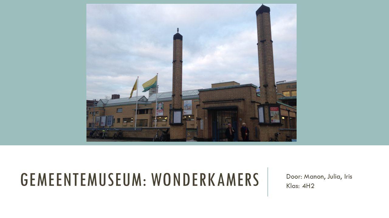 GEMEENTEMUSEUM: WONDERKAMERS Door: Manon, Julia, Iris Klas: 4H2