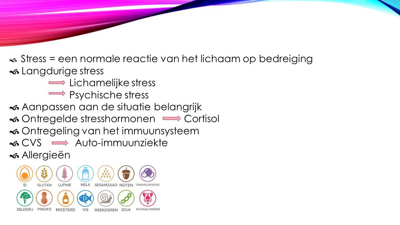  Stress = een normale reactie van het lichaam op bedreiging  Langdurige stress Lichamelijke stress Psychische stress  Aanpassen aan de situatie belangrijk  Ontregelde stresshormonen Cortisol  Ontregeling van het immuunsysteem  CVS Auto-immuunziekte  Allergieën