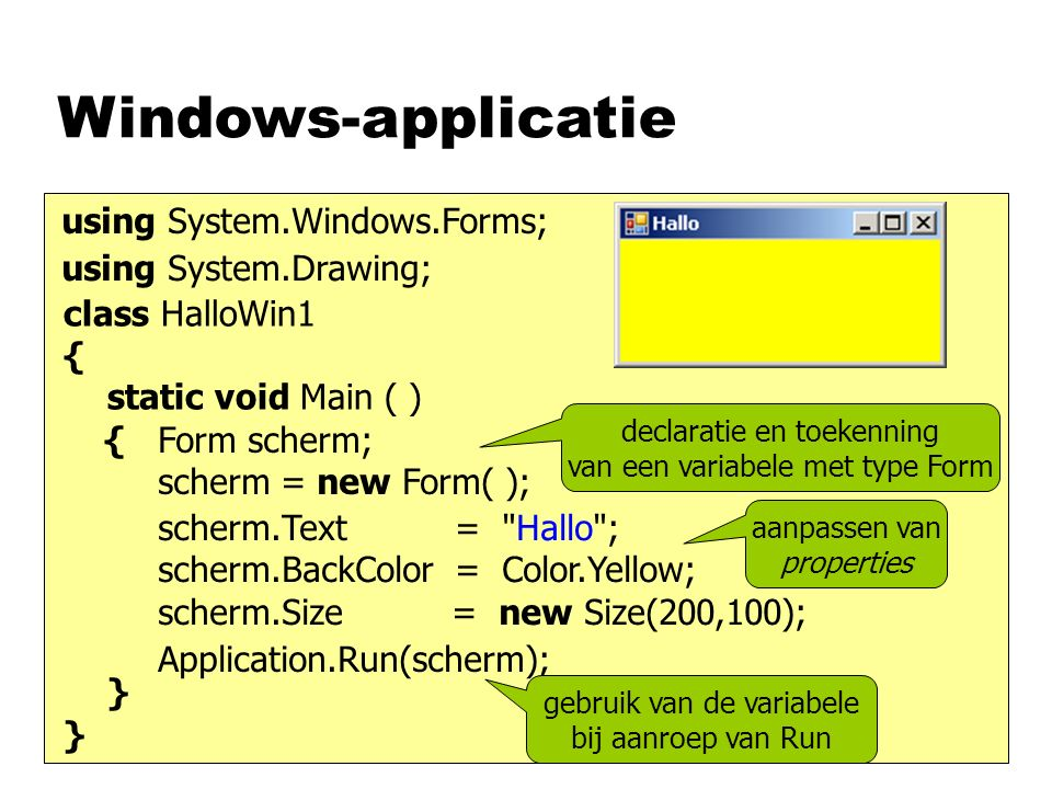 Windows-applicatie class HalloWin1 { static void Main ( ) { } Form scherm; scherm = new Form( ); Application.Run(scherm); using System.Windows.Forms; scherm.Text = Hallo ; scherm.BackColor = Color.Yellow; scherm.Size = new Size(200,100); using System.Drawing; declaratie en toekenning van een variabele met type Form gebruik van de variabele bij aanroep van Run aanpassen van properties