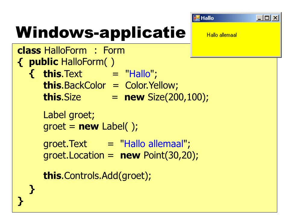 Windows-applicatie class HalloForm { } : Form public HalloForm( ) { } this.Text = Hallo ; this.BackColor = Color.Yellow; this.Size = new Size(200,100); Label groet; groet = new Label( ); this.Controls.Add(groet); groet.Text = Hallo allemaal ; groet.Location = new Point(30,20);