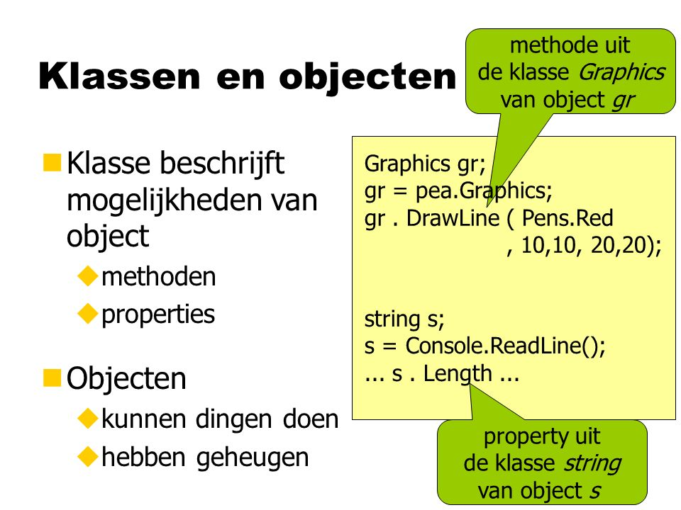 Klassen en objecten nKlasse beschrijft mogelijkheden van object umethoden uproperties methode uit de klasse Graphics van object gr Graphics gr; gr = pea.Graphics; gr.