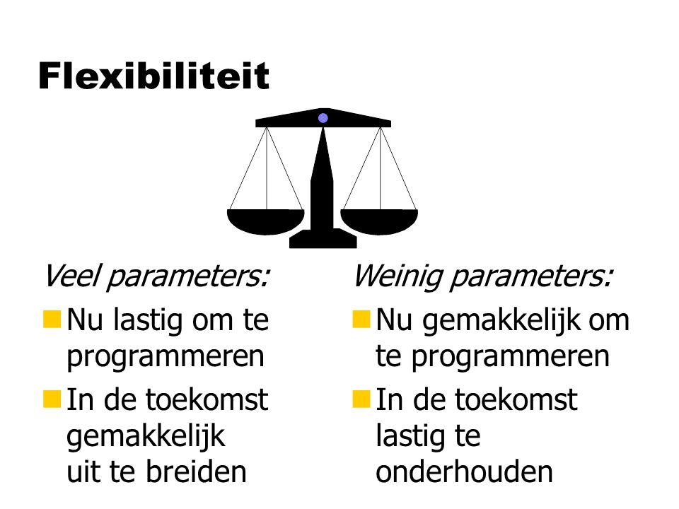 Flexibiliteit Veel parameters: nNu lastig om te programmeren nIn de toekomst gemakkelijk uit te breiden Weinig parameters: n Nu gemakkelijk om te prog