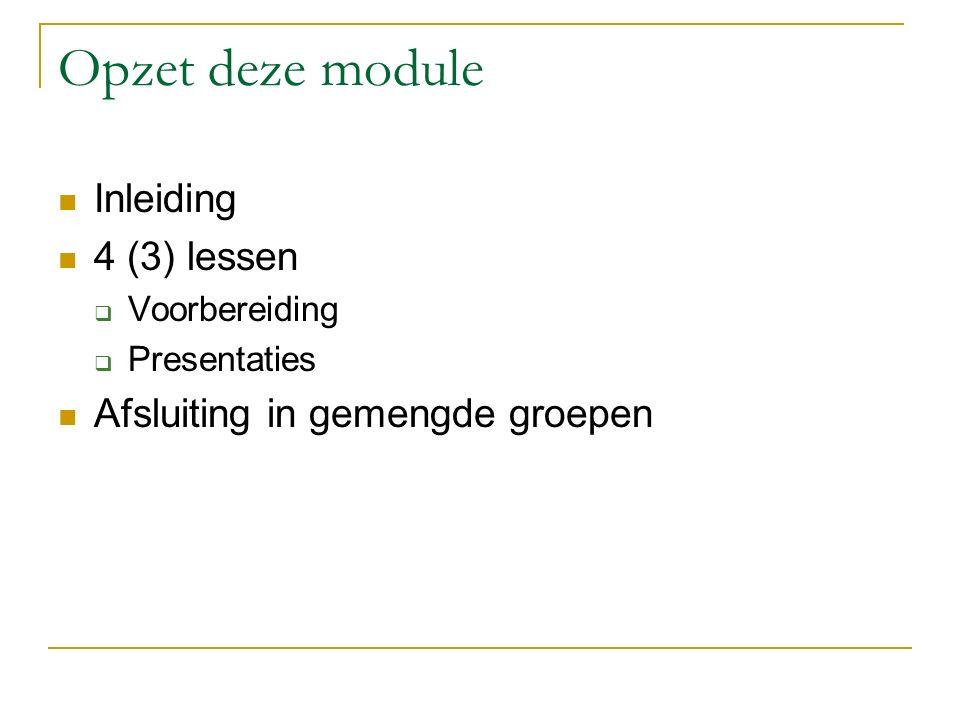 Opzet deze module Inleiding 4 (3) lessen  Voorbereiding  Presentaties Afsluiting in gemengde groepen