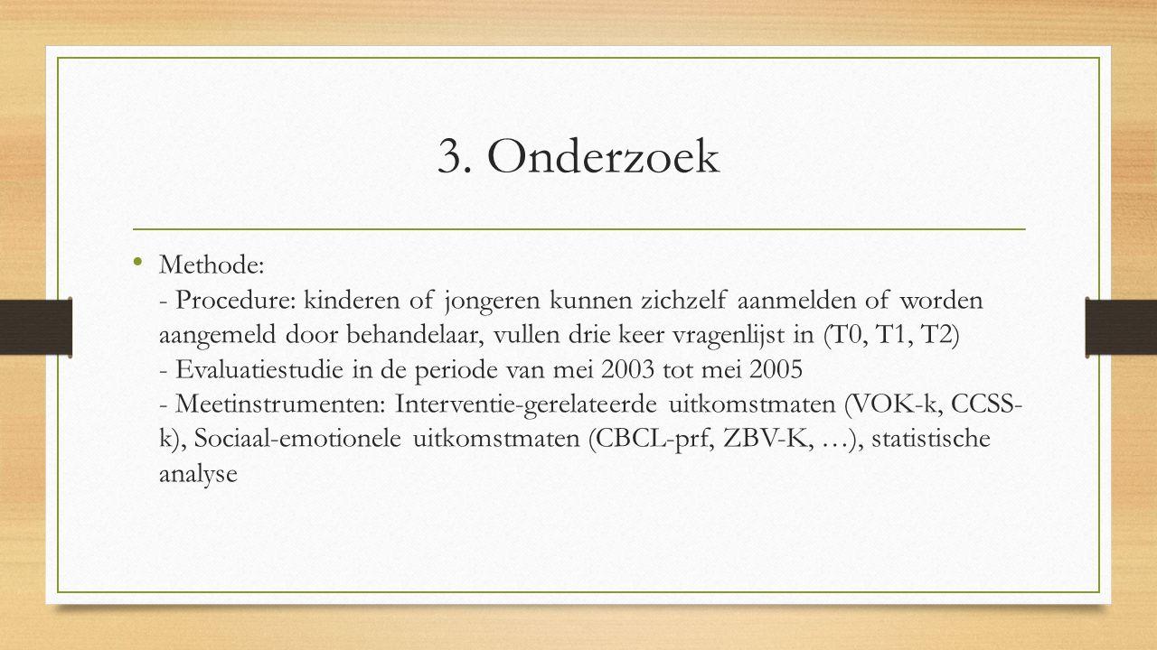 3. Onderzoek Methode: - Procedure: kinderen of jongeren kunnen zichzelf aanmelden of worden aangemeld door behandelaar, vullen drie keer vragenlijst i