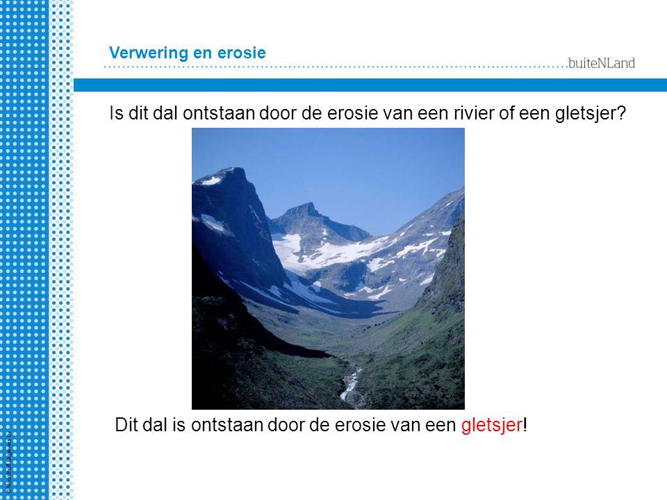 Verwering en erosie Is dit dal ontstaan door de erosie van een rivier of een gletsjer? Dit dal is ontstaan door de erosie van een gletsjer!