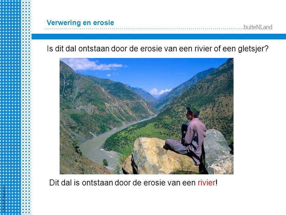 Verwering en erosie Is dit dal ontstaan door de erosie van een rivier of een gletsjer? Dit dal is ontstaan door de erosie van een rivier!