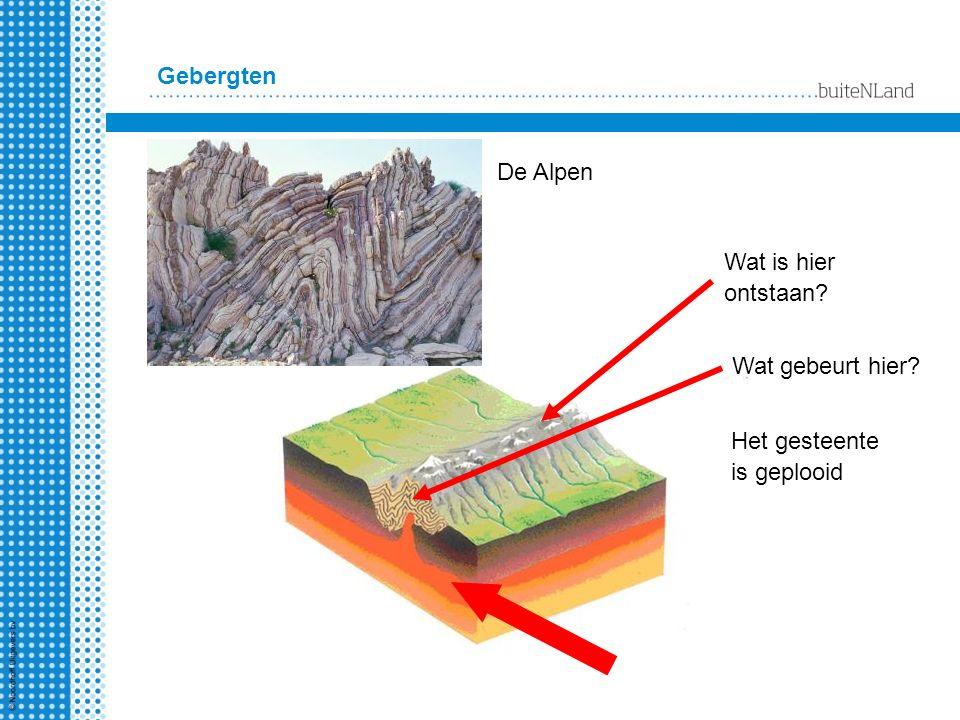 Gebergten De Alpen Wat is hier ontstaan? Wat gebeurt hier? Het gesteente is geplooid
