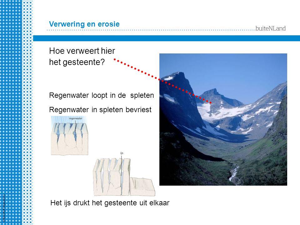 Verwering en erosie Hoe verweert hier het gesteente? Regenwater loopt in de spleten Het ijs drukt het gesteente uit elkaar Regenwater in spleten bevri