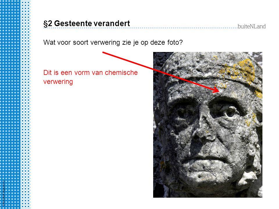 §2 Gesteente verandert Wat voor soort verwering zie je op deze foto? Dit is een vorm van chemische verwering
