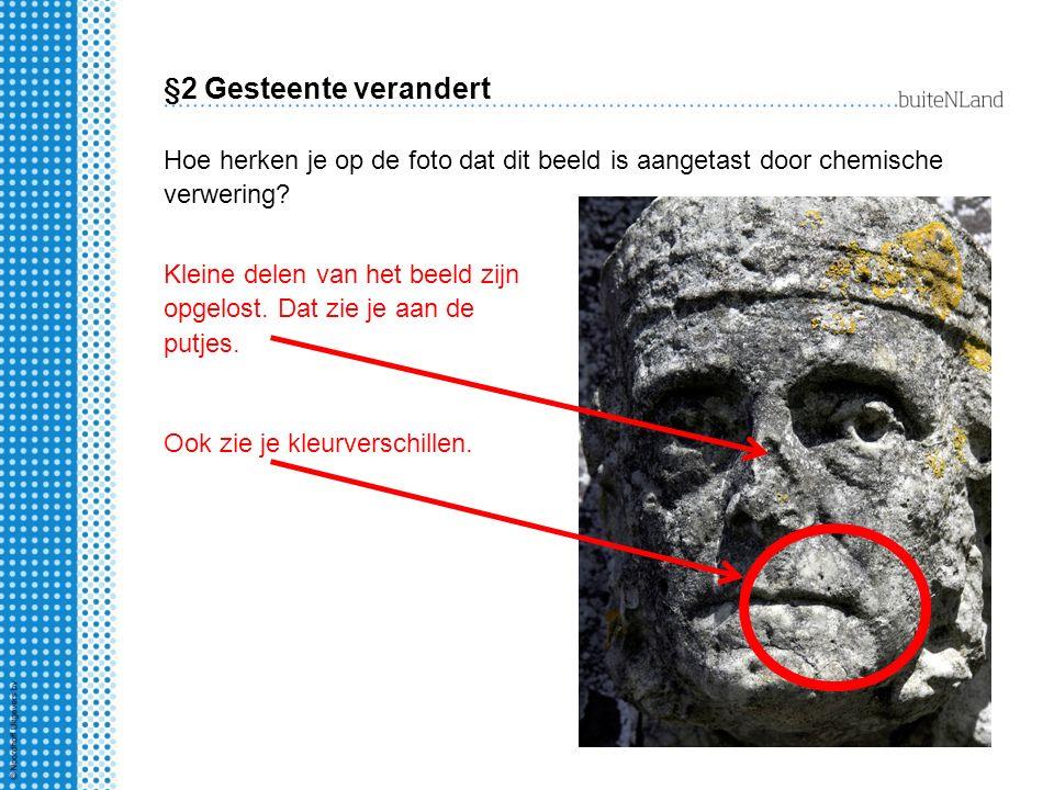 §2 Gesteente verandert Hoe herken je op de foto dat dit beeld is aangetast door chemische verwering? Kleine delen van het beeld zijn opgelost. Dat zie