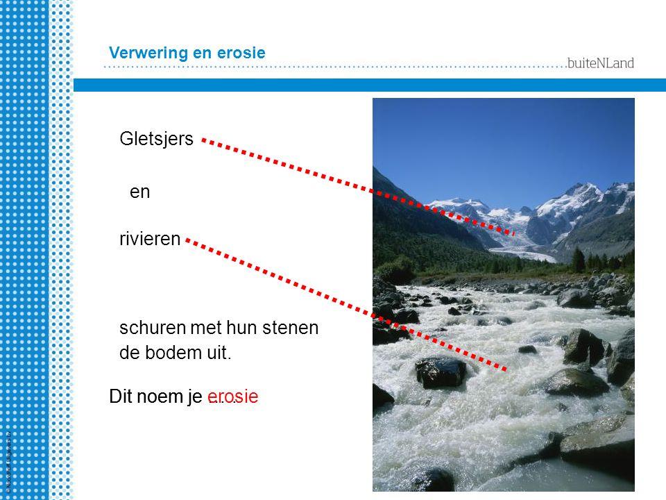 Verwering en erosie Gletsjers en rivieren schuren met hun stenen de bodem uit. Dit noem je …..Dit noem je erosie
